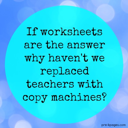 If worksheets are the answer then why haven't we replaced teachers with copy machines?
